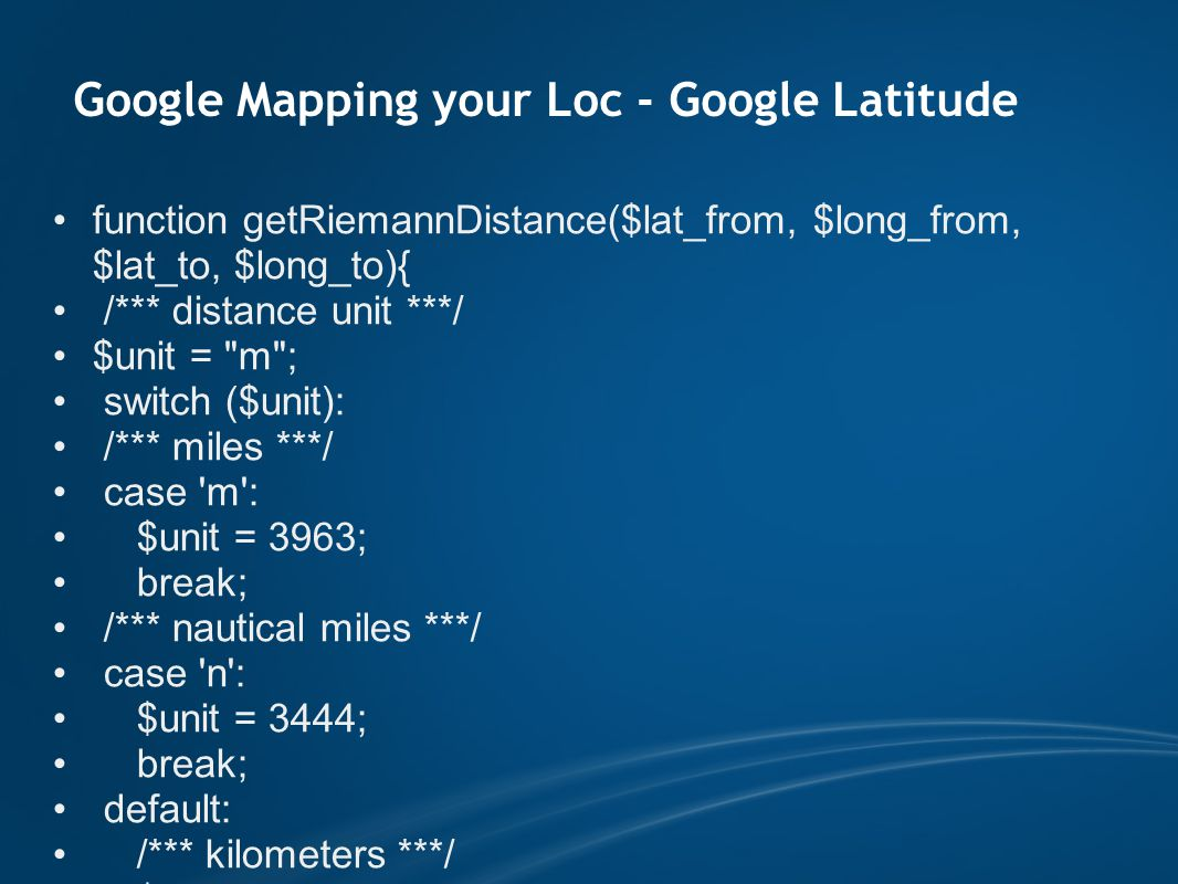 Google Mapping your Loc - Google Latitude function getRiemannDistance($lat_from, $long_from, $lat_to, $long_to){ /*** distance unit ***/ $unit = m ; switch ($unit): /*** miles ***/ case m : $unit = 3963; break; /*** nautical miles ***/ case n : $unit = 3444; break; default: /*** kilometers ***/ $unit = 6371; endswitch;