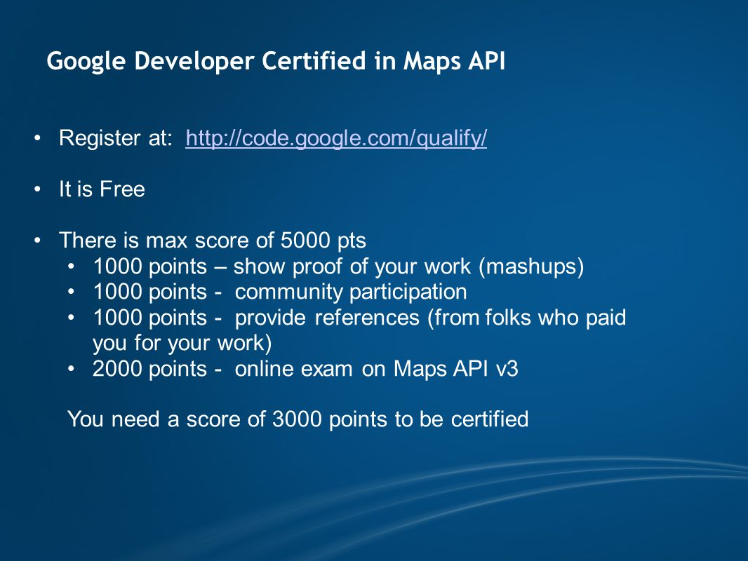 Google Developer Certified in Maps API Register at: http://code.google.com/qualify/http://code.google.com/qualify/ It is Free There is max score of 5000 pts 1000 points – show proof of your work (mashups) 1000 points - community participation 1000 points - provide references (from folks who paid you for your work) 2000 points - online exam on Maps API v3 You need a score of 3000 points to be certified