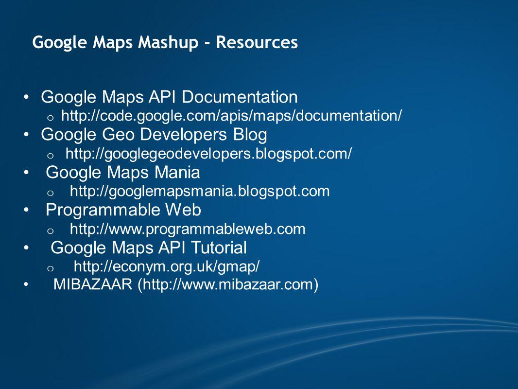 Google Maps Mashup - Resources Google Maps API Documentation o http://code.google.com/apis/maps/documentation/ Google Geo Developers Blog o http://googlegeodevelopers.blogspot.com/ Google Maps Mania o http://googlemapsmania.blogspot.com Programmable Web o http://www.programmableweb.com Google Maps API Tutorial o http://econym.org.uk/gmap/ MIBAZAAR (http://www.mibazaar.com)