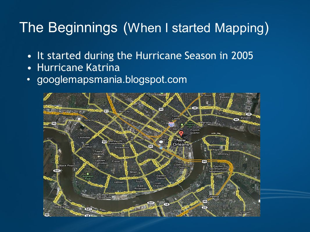 The Beginnings ( When I started Mapping ) It started during the Hurricane Season in 2005 Hurricane Katrina googlemapsmania.blogspot.com