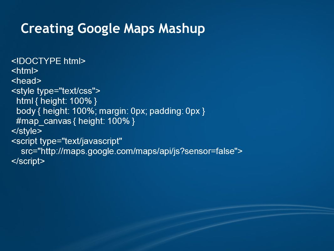 Creating Google Maps Mashup html { height: 100% } body { height: 100%; margin: 0px; padding: 0px } #map_canvas { height: 100% }