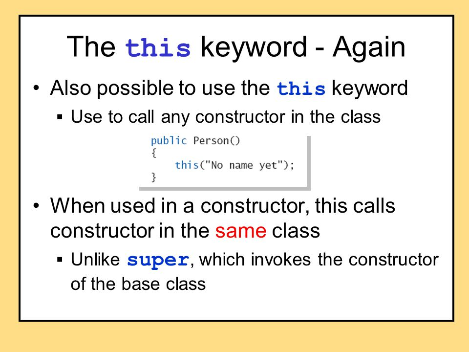 The this keyword - Again Also possible to use the this keyword  Use to call any constructor in the class When used in a constructor, this calls constructor in the same class  Unlike super, which invokes the constructor of the base class
