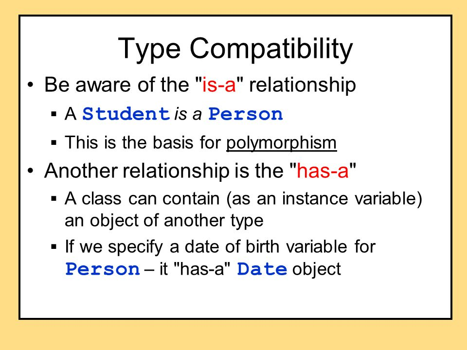 Type Compatibility Be aware of the is-a relationship  A Student is a Person  This is the basis for polymorphism Another relationship is the has-a  A class can contain (as an instance variable) an object of another type  If we specify a date of birth variable for Person – it has-a Date object