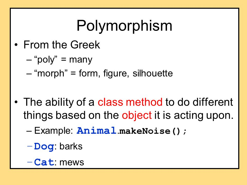 Polymorphism From the Greek – poly = many – morph = form, figure, silhouette The ability of a class method to do different things based on the object it is acting upon.