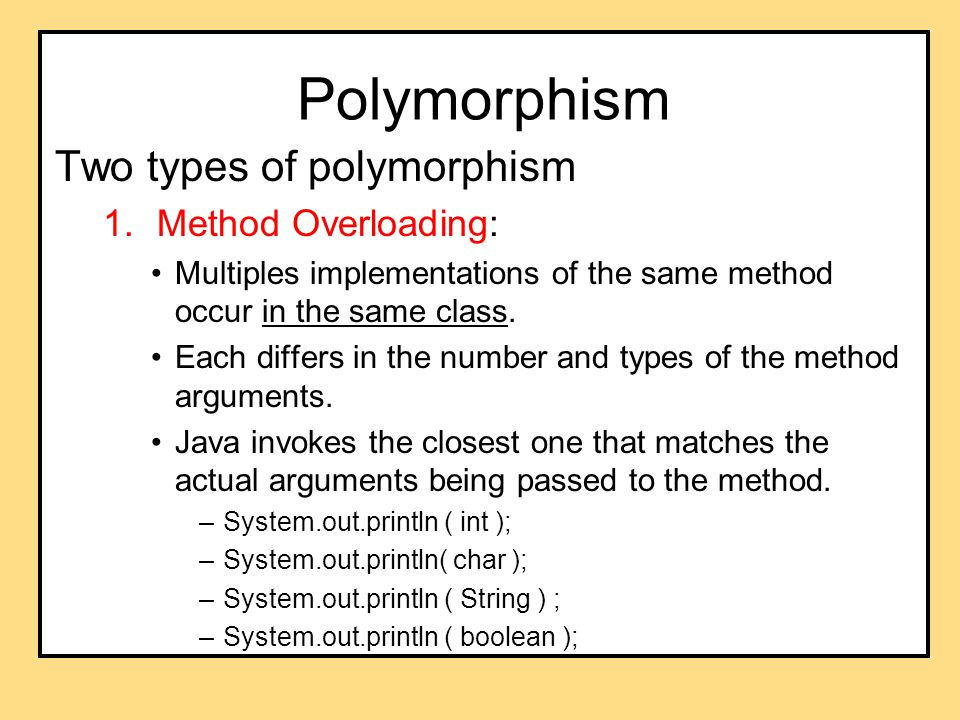 Polymorphism Two types of polymorphism 1.Method Overloading: Multiples implementations of the same method occur in the same class.