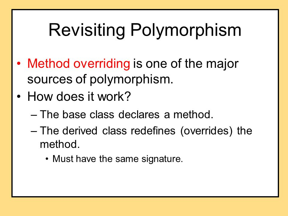 Revisiting Polymorphism Method overriding is one of the major sources of polymorphism.