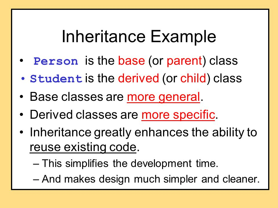 Inheritance Example Person is the base (or parent) class Student is the derived (or child) class Base classes are more general.
