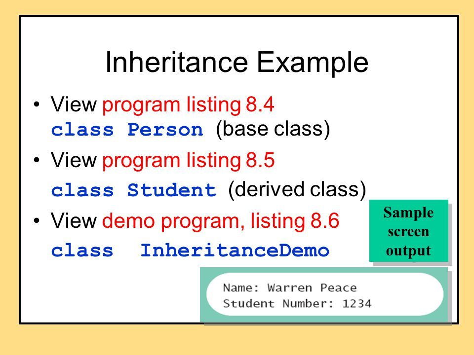 Inheritance Example View program listing 8.4 class Person (base class) View program listing 8.5 class Student (derived class) View demo program, listing 8.6 class InheritanceDemo Sample screen output