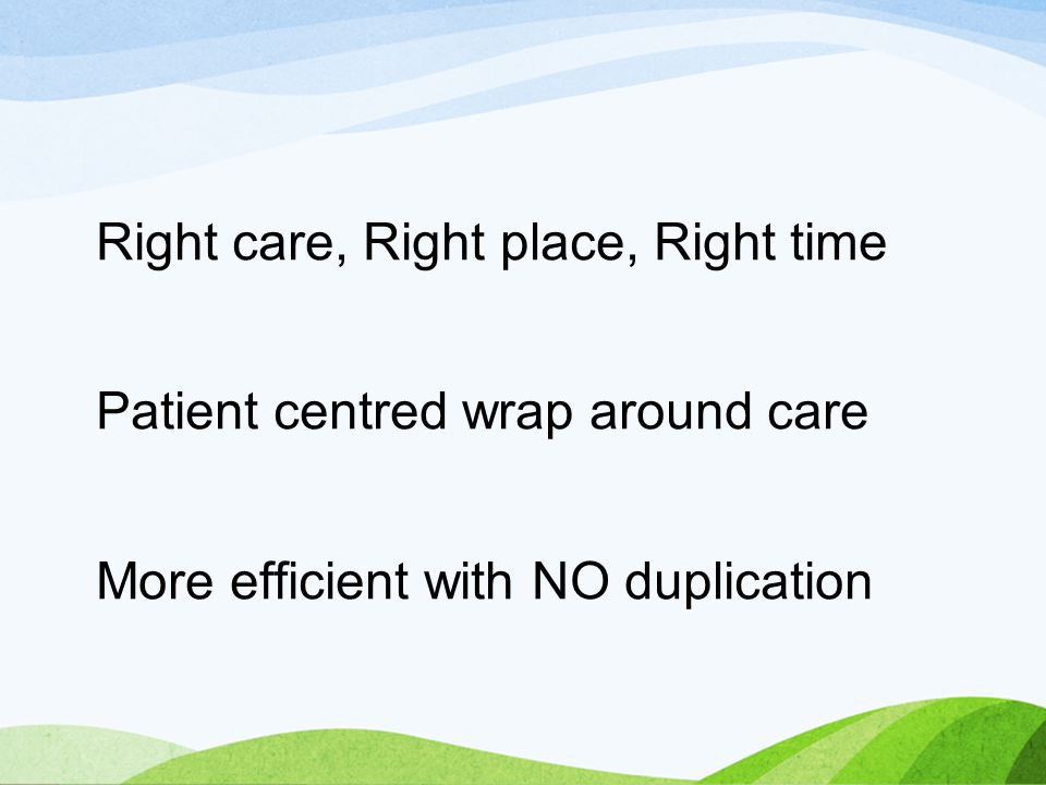 Right care, Right place, Right time Patient centred wrap around care More efficient with NO duplication
