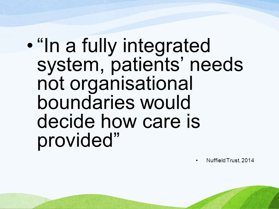 In a fully integrated system, patients' needs not organisational boundaries would decide how care is provided Nuffield Trust, 2014