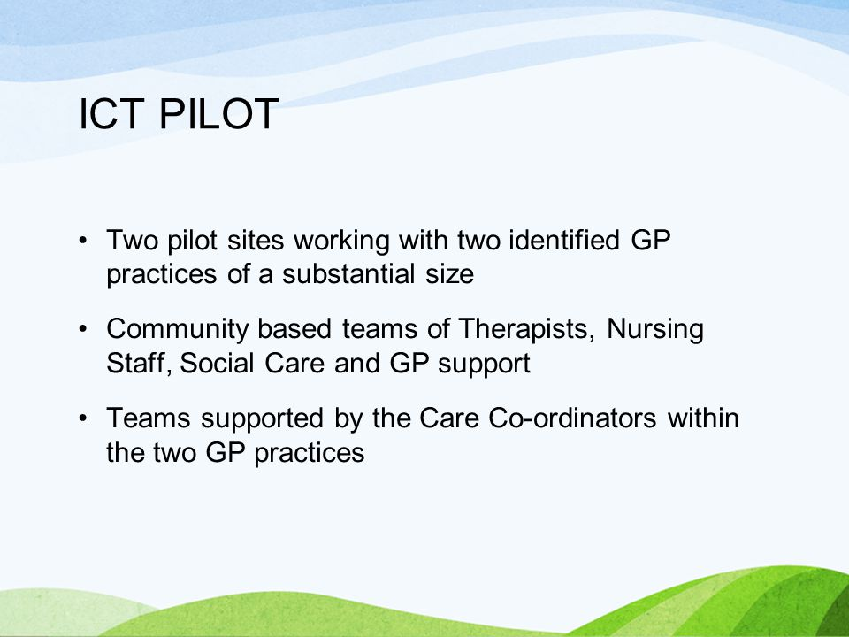 ICT PILOT Two pilot sites working with two identified GP practices of a substantial size Community based teams of Therapists, Nursing Staff, Social Care and GP support Teams supported by the Care Co-ordinators within the two GP practices