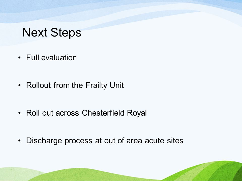 Next Steps Full evaluation Rollout from the Frailty Unit Roll out across Chesterfield Royal Discharge process at out of area acute sites