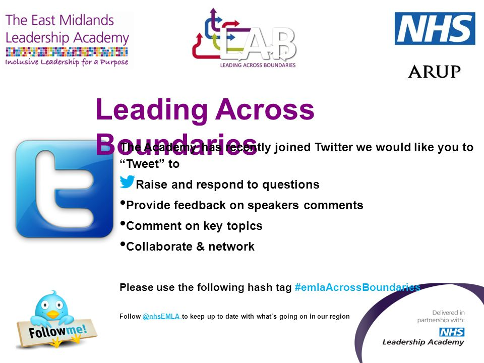 Leading Across Boundaries The Academy has recently joined Twitter we would like you to Tweet to Raise and respond to questions Provide feedback on speakers comments Comment on key topics Collaborate & network Please use the following hash tag #emlaAcrossBoundaries Follow @nhsEMLA to keep up to date with what's going on in our region