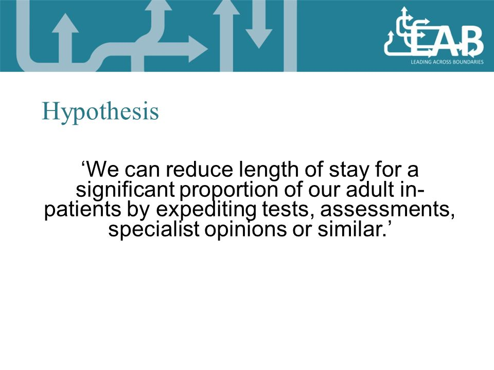 'We can reduce length of stay for a significant proportion of our adult in- patients by expediting tests, assessments, specialist opinions or similar.' Hypothesis