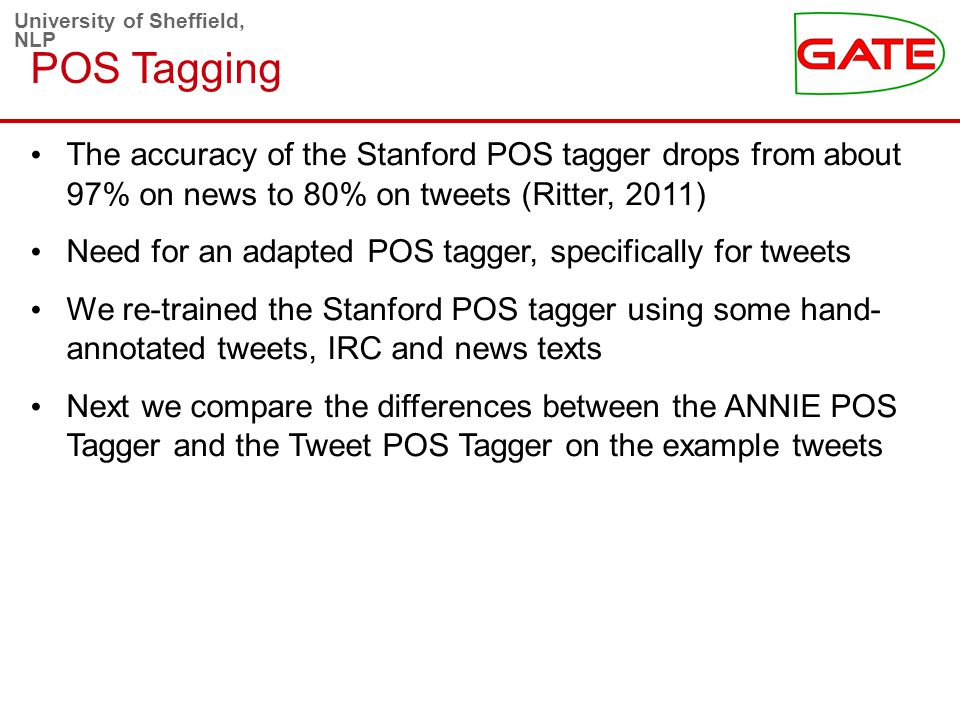 University of Sheffield, NLP POS Tagging The accuracy of the Stanford POS tagger drops from about 97% on news to 80% on tweets (Ritter, 2011) Need for an adapted POS tagger, specifically for tweets We re-trained the Stanford POS tagger using some hand- annotated tweets, IRC and news texts Next we compare the differences between the ANNIE POS Tagger and the Tweet POS Tagger on the example tweets