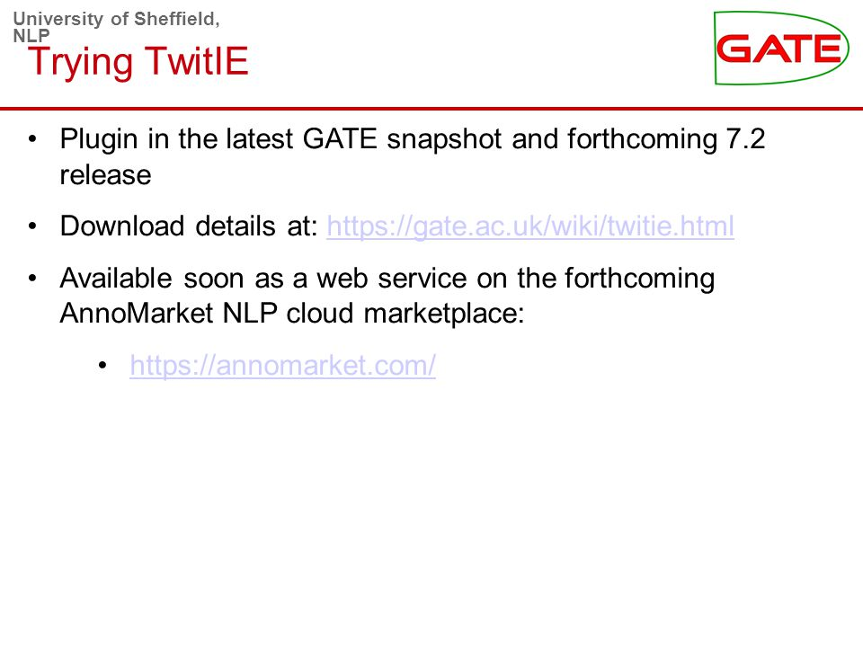 University of Sheffield, NLP Trying TwitIE Plugin in the latest GATE snapshot and forthcoming 7.2 release Download details at: https://gate.ac.uk/wiki/twitie.htmlhttps://gate.ac.uk/wiki/twitie.html Available soon as a web service on the forthcoming AnnoMarket NLP cloud marketplace: https://annomarket.com/
