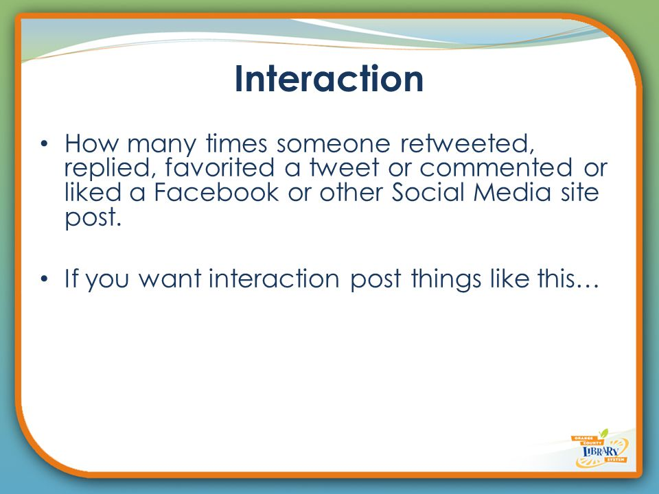 Interaction How many times someone retweeted, replied, favorited a tweet or commented or liked a Facebook or other Social Media site post.
