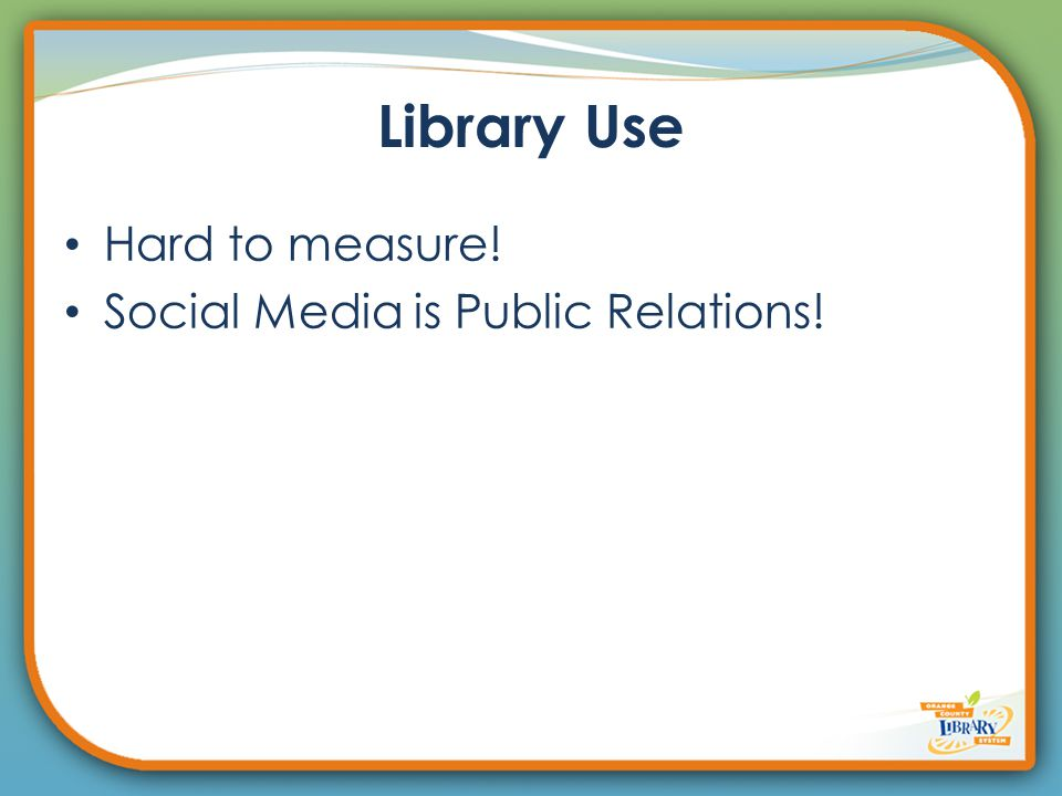 Library Use Hard to measure! Social Media is Public Relations!