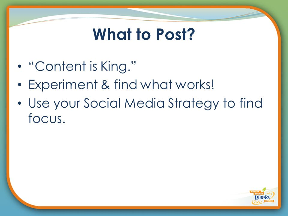 What to Post. Content is King. Experiment & find what works.