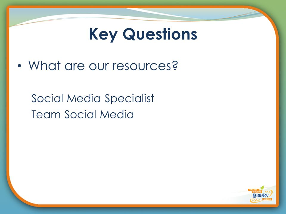 Key Questions What are our resources? Social Media Specialist Team Social Media