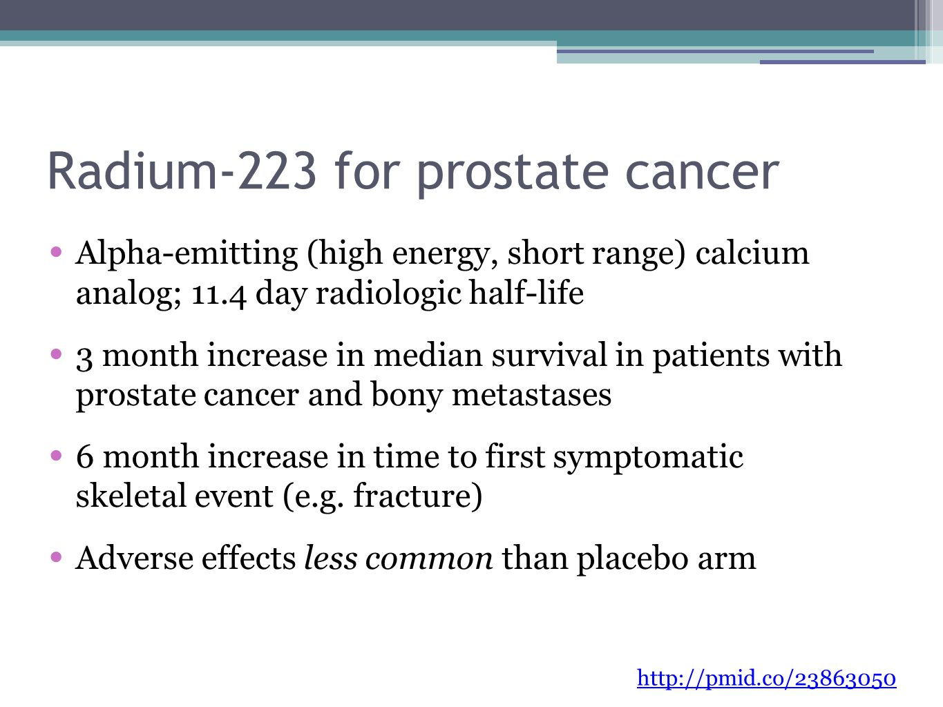 Radium-223 for prostate cancer Alpha-emitting (high energy, short range) calcium analog; 11.4 day radiologic half-life 3 month increase in median survival in patients with prostate cancer and bony metastases 6 month increase in time to first symptomatic skeletal event (e.g.