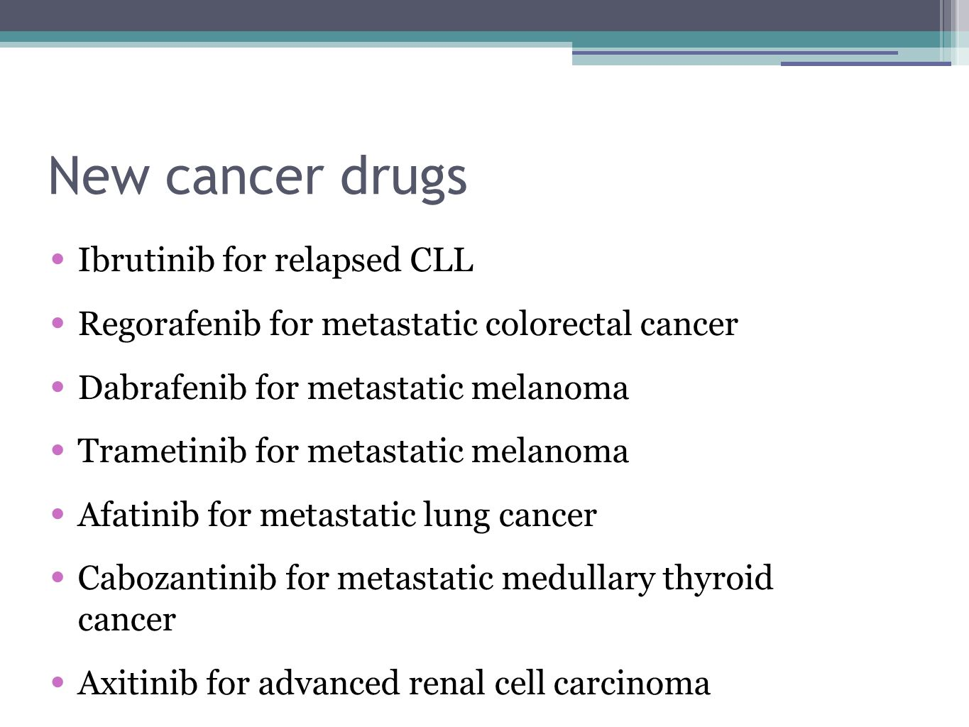 New cancer drugs Ibrutinib for relapsed CLL Regorafenib for metastatic colorectal cancer Dabrafenib for metastatic melanoma Trametinib for metastatic melanoma Afatinib for metastatic lung cancer Cabozantinib for metastatic medullary thyroid cancer Axitinib for advanced renal cell carcinoma