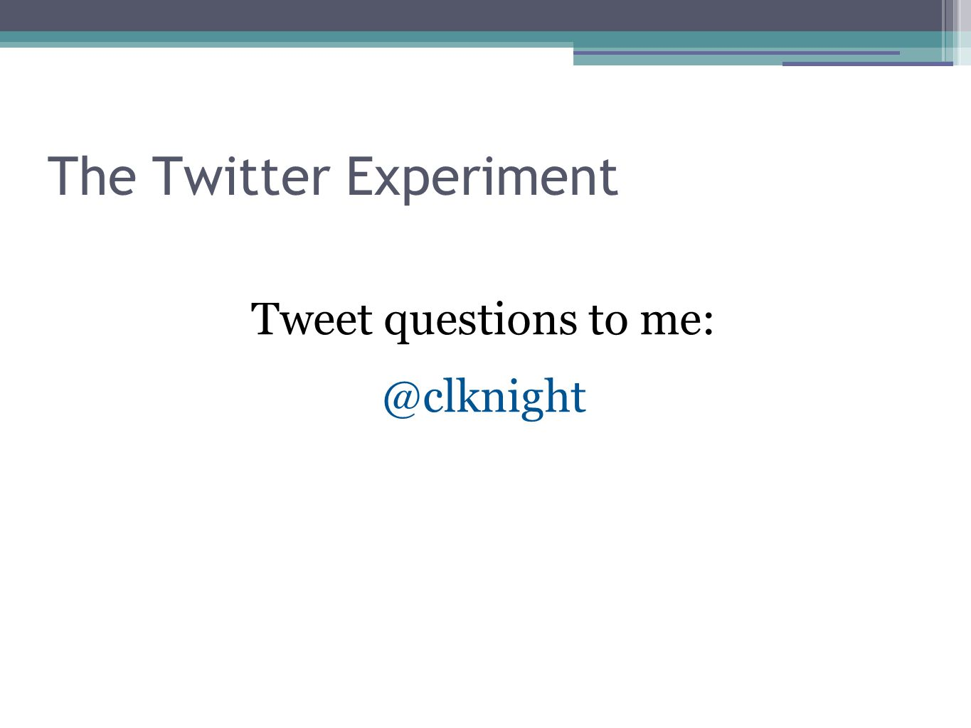 The Twitter Experiment Tweet questions to me: @clknight