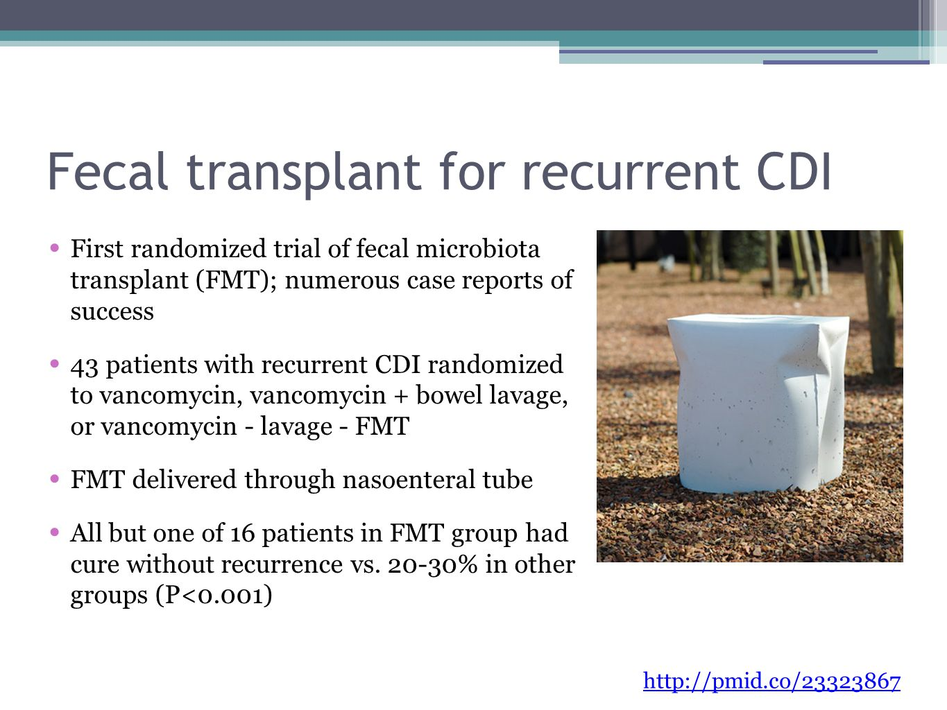 Fecal transplant for recurrent CDI First randomized trial of fecal microbiota transplant (FMT); numerous case reports of success 43 patients with recurrent CDI randomized to vancomycin, vancomycin + bowel lavage, or vancomycin - lavage - FMT FMT delivered through nasoenteral tube All but one of 16 patients in FMT group had cure without recurrence vs.