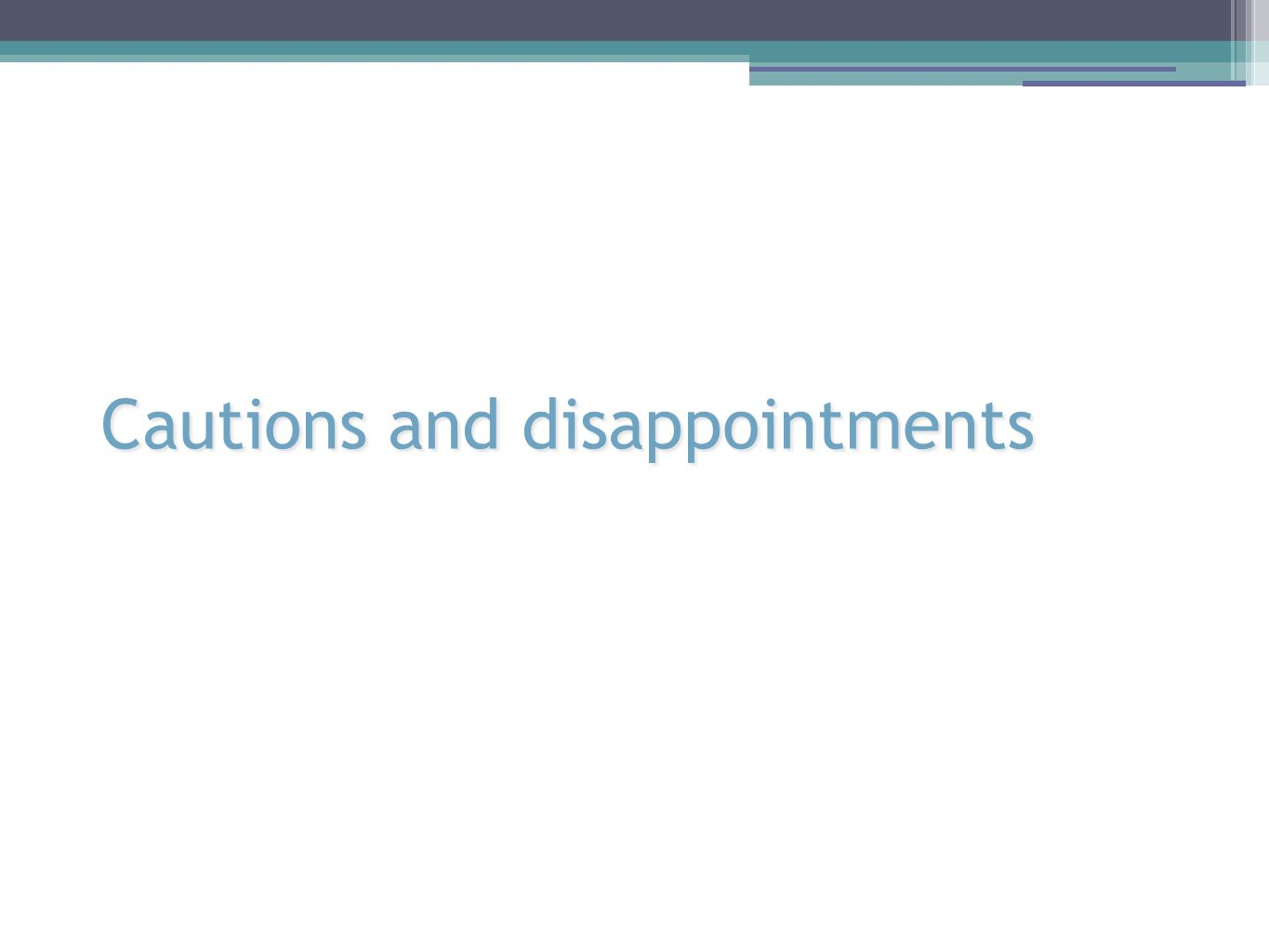 Cautions and disappointments