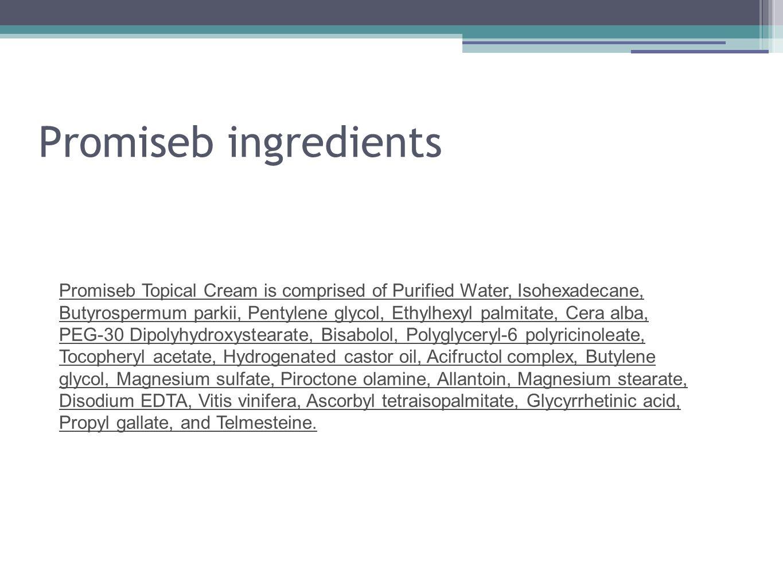 Promiseb ingredients Promiseb Topical Cream is comprised of Purified Water, Isohexadecane, Butyrospermum parkii, Pentylene glycol, Ethylhexyl palmitate, Cera alba, PEG-30 Dipolyhydroxystearate, Bisabolol, Polyglyceryl-6 polyricinoleate, Tocopheryl acetate, Hydrogenated castor oil, Acifructol complex, Butylene glycol, Magnesium sulfate, Piroctone olamine, Allantoin, Magnesium stearate, Disodium EDTA, Vitis vinifera, Ascorbyl tetraisopalmitate, Glycyrrhetinic acid, Propyl gallate, and Telmesteine.