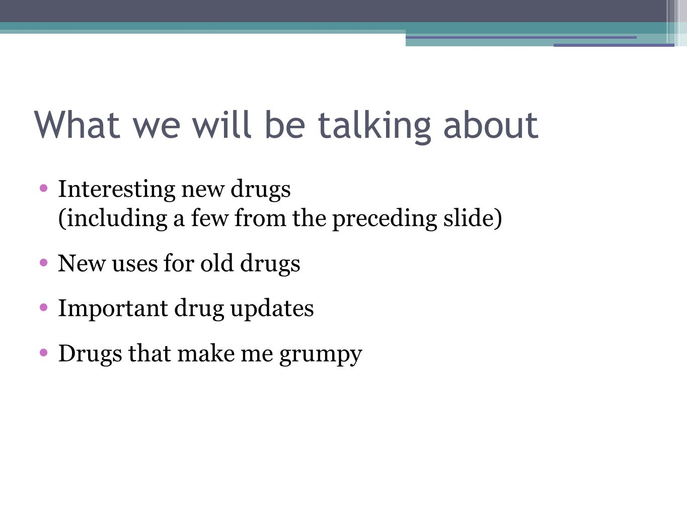 What we will be talking about Interesting new drugs (including a few from the preceding slide) New uses for old drugs Important drug updates Drugs that make me grumpy