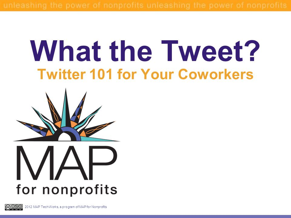 What the Tweet Twitter 101 for Your Coworkers 2012 MAP TechWorks, a program of MAP for Nonprofits