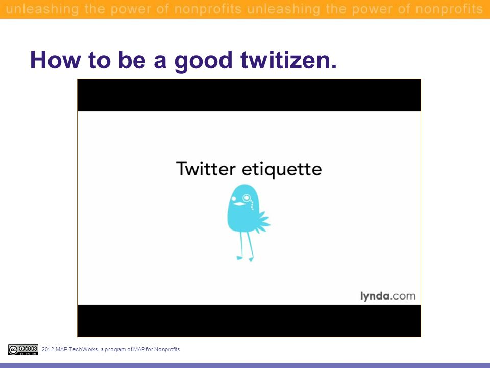 How to be a good twitizen. 2012 MAP TechWorks, a program of MAP for Nonprofits