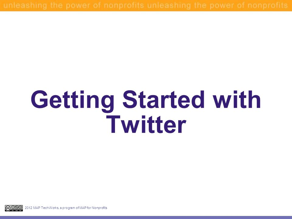 Getting Started with Twitter 2012 MAP TechWorks, a program of MAP for Nonprofits