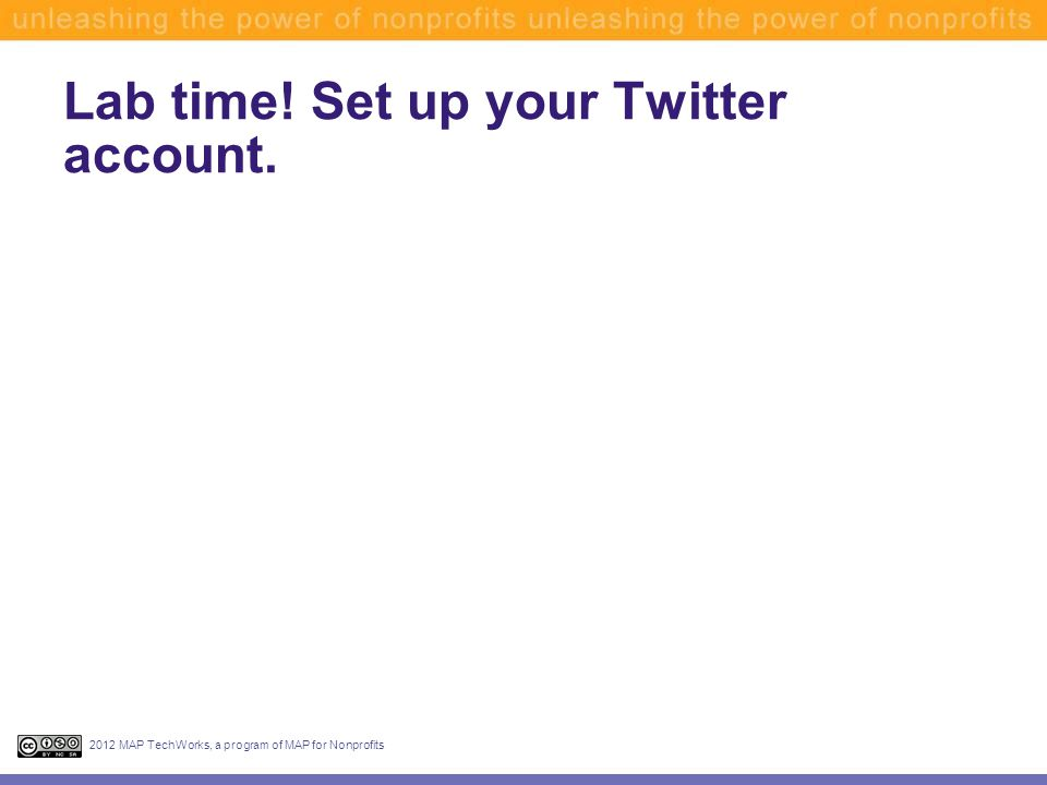Lab time! Set up your Twitter account. 2012 MAP TechWorks, a program of MAP for Nonprofits