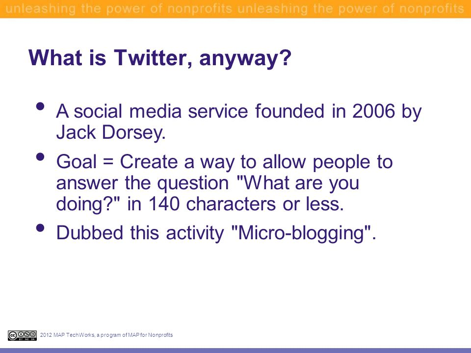 What is Twitter, anyway? 2012 MAP TechWorks, a program of MAP for Nonprofits A social media service founded in 2006 by Jack Dorsey. Goal = Create a wa