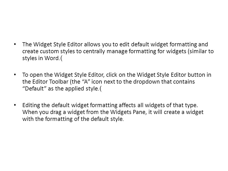 Create custom widget styles to quickly apply consistent formatting to widgets.