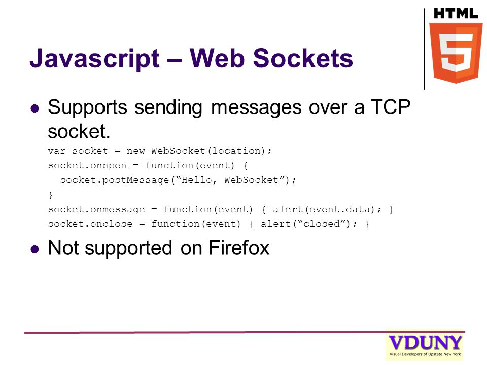 Javascript – Web Sockets Supports sending messages over a TCP socket.