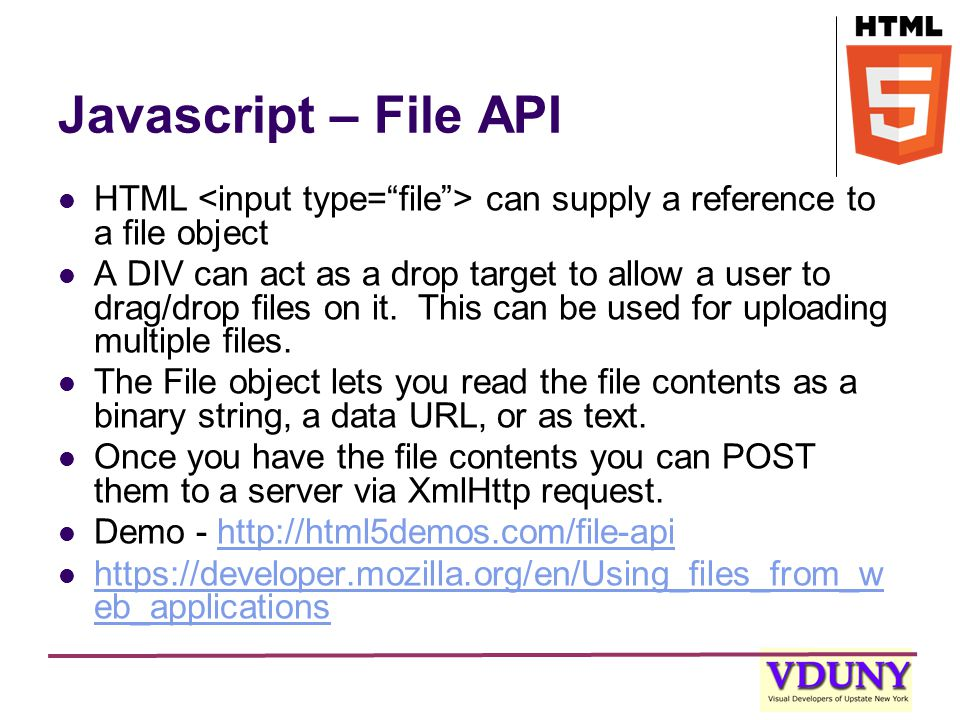 Javascript – File API HTML can supply a reference to a file object A DIV can act as a drop target to allow a user to drag/drop files on it.