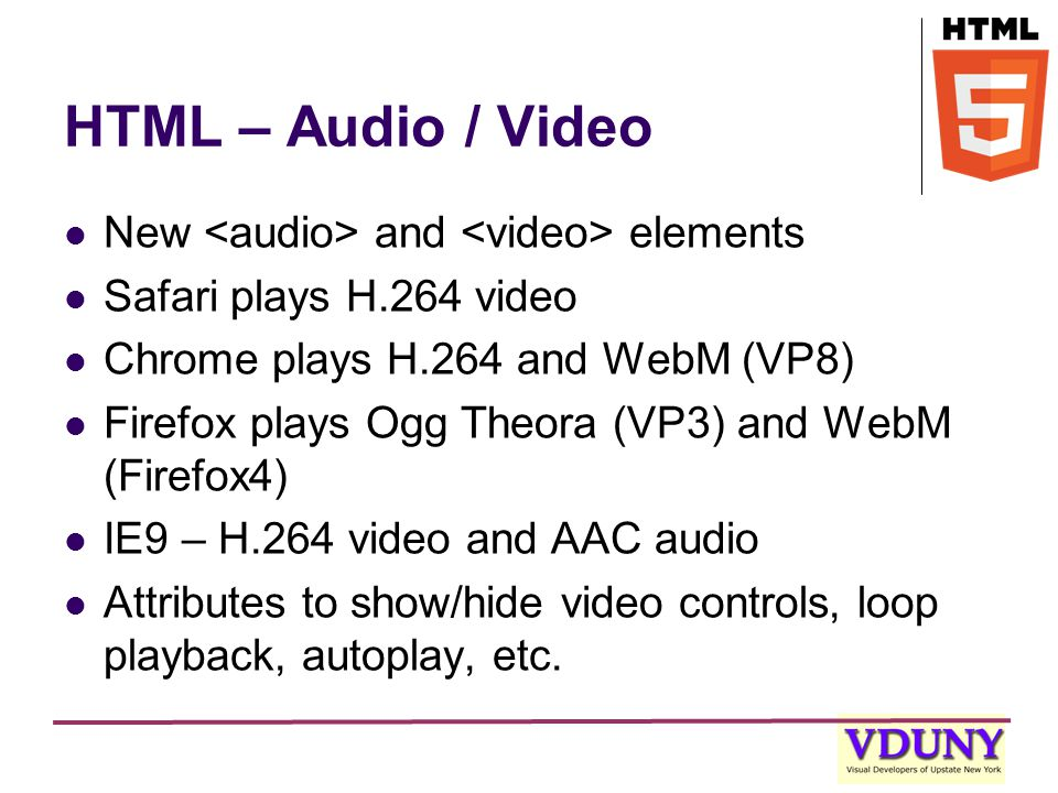 HTML – Audio / Video New and elements Safari plays H.264 video Chrome plays H.264 and WebM (VP8) Firefox plays Ogg Theora (VP3) and WebM (Firefox4) IE9 – H.264 video and AAC audio Attributes to show/hide video controls, loop playback, autoplay, etc.