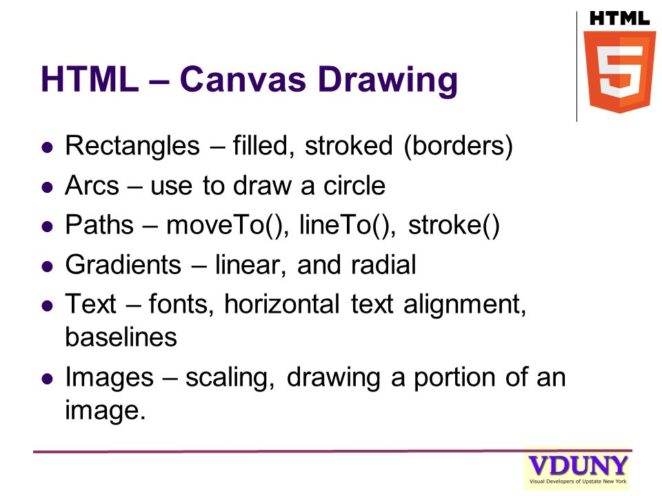 HTML – Canvas Drawing Rectangles – filled, stroked (borders) Arcs – use to draw a circle Paths – moveTo(), lineTo(), stroke() Gradients – linear, and radial Text – fonts, horizontal text alignment, baselines Images – scaling, drawing a portion of an image.