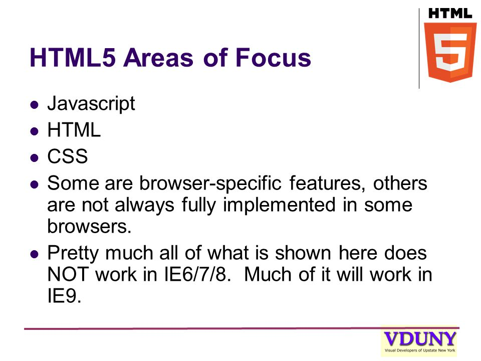 HTML5 Areas of Focus Javascript HTML CSS Some are browser-specific features, others are not always fully implemented in some browsers.