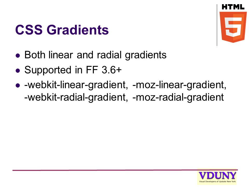 CSS Gradients Both linear and radial gradients Supported in FF 3.6+ -webkit-linear-gradient, -moz-linear-gradient, -webkit-radial-gradient, -moz-radial-gradient