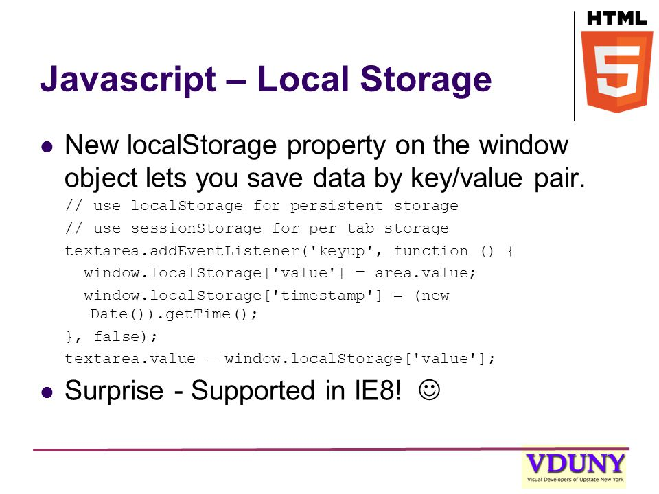 Javascript – Local Storage New localStorage property on the window object lets you save data by key/value pair.