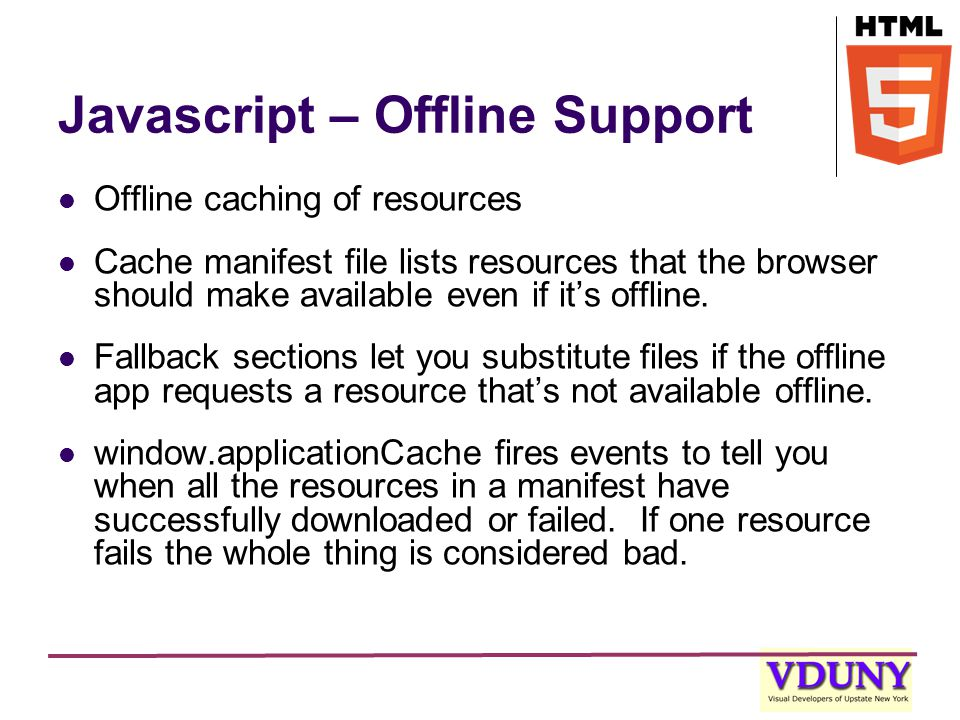 Javascript – Offline Support Offline caching of resources Cache manifest file lists resources that the browser should make available even if it's offline.