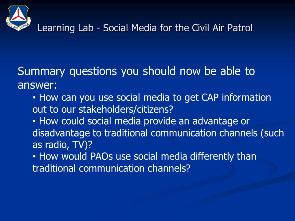 Learning Lab - Social Media for the Civil Air Patrol Summary questions you should now be able to answer: How can you use social media to get CAP infor