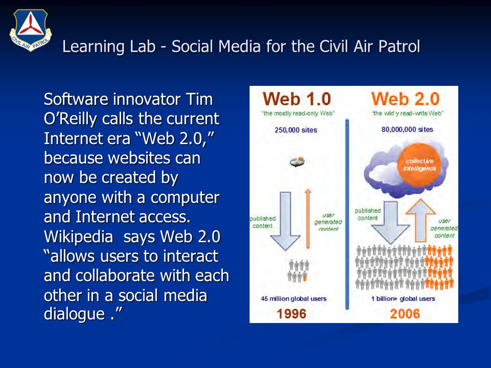 "Learning Lab - Social Media for the Civil Air Patrol Software innovator Tim O'Reilly calls the current Internet era ""Web 2.0,"" because websites can no"