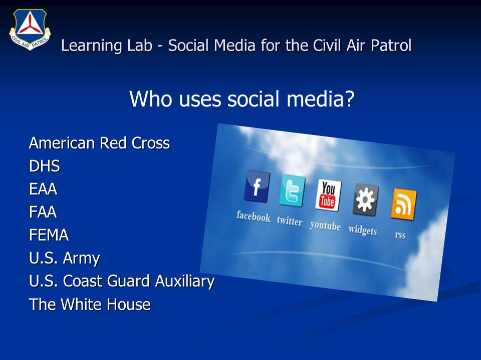 Learning Lab - Social Media for the Civil Air Patrol American Red Cross DHSEAAFAAFEMA U.S. Army U.S. Coast Guard Auxiliary The White House Who uses so