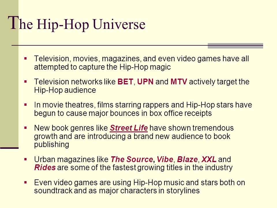  Television, movies, magazines, and even video games have all attempted to capture the Hip-Hop magic  Television networks like BET, UPN and MTV actively target the Hip-Hop audience  In movie theatres, films starring rappers and Hip-Hop stars have begun to cause major bounces in box office receipts  New book genres like Street Life have shown tremendous growth and are introducing a brand new audience to book publishing  Urban magazines like The Source, Vibe, Blaze, XXL and Rides are some of the fastest growing titles in the industry  Even video games are using Hip-Hop music and stars both on soundtrack and as major characters in storylines T he Hip-Hop Universe