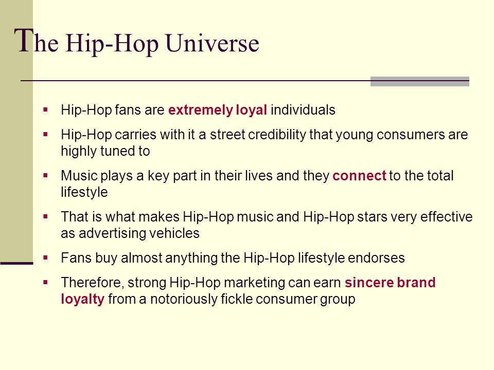  Hip-Hop fans are extremely loyal individuals  Hip-Hop carries with it a street credibility that young consumers are highly tuned to  Music plays a key part in their lives and they connect to the total lifestyle  That is what makes Hip-Hop music and Hip-Hop stars very effective as advertising vehicles  Fans buy almost anything the Hip-Hop lifestyle endorses  Therefore, strong Hip-Hop marketing can earn sincere brand loyalty from a notoriously fickle consumer group T he Hip-Hop Universe